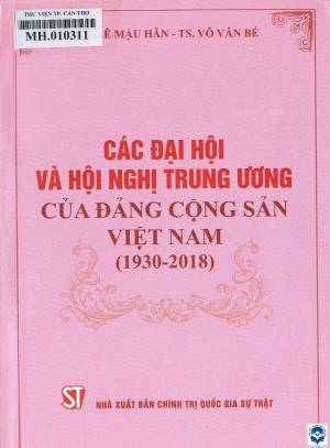 Các Đại hội và Hội nghị Trung ương của Đảng Cộng sản Việt Nam (1930 - 2018) / Lê Mậu Hãn, Võ Văn Bé. - H. : Chính trị Quốc gia - Sự thật, 2019. - 507tr.; 21cm